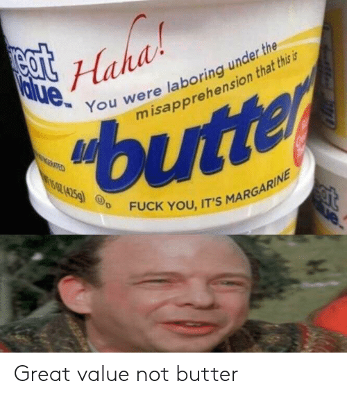 Fuck You, Fuck, and Haha: Haha  Value You were laboring under the  misapprehension that this is  15024259  FUCK YOU, IT'S MARGARINE Great value not butter