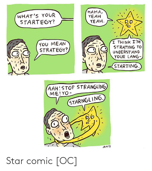 Yeah Yeah: HAHA,  YEAH  YEAH.  WHAT'S YOUR  STARTEGY?  YOU MEAN  STRATEGY?  I THINK I'M  STRATING TO  UNDERSTAND  YOUR LANG-  STARTING.  (AAH!STOP STRANGLING  ME!YO-  STARNGLING.  JR-K 19 Star comic [OC]