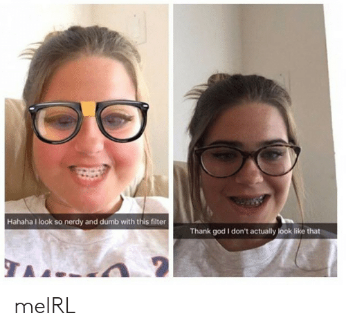 Dumb, God, and Nerdy: Hahaha look so nerdy and dumb with this filter  Thank god I don't actually look like that meIRL