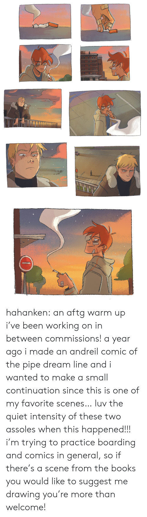 scenes: hahanken: an aftg warm up i've been working on in between commissions! a year ago i made an andreil comic of the pipe dream line and i wanted to make a small continuation since this is one of my favorite scenes… luv the quiet intensity of these two assoles when this happened!!! i'mtrying to practice boarding and comics in general, so if there's a scenefrom the books you would like to suggest me drawing you're more than welcome!