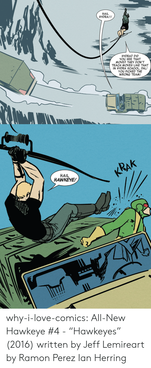 """Love, School, and Target: HAIL  HYDRA!!!  HYDRA? DID  YOu SEE THAT  MOVE? THEY DON'T  TEACH MOVES LIKE THAT  IN HYDRA SCHOOL, PAL!  YOU PICKED THE  WRONG TEAM!   KRAK  HAIL  HAWKEYE! why-i-love-comics: All-New Hawkeye #4 -""""Hawkeyes"""" (2016) written by Jeff Lemireart by Ramon Perez  Ian Herring"""