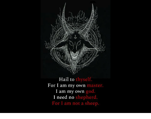 I Am Not A: Hail to  thyself.  For I am my own  master  god.  I am my own  I need n  For I am not a sheep.  o shepherd.