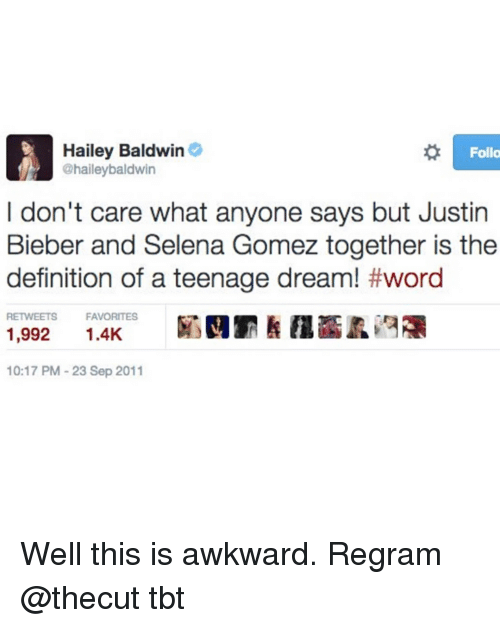 This Is Awkward: Hailey Baldwin  @haileybaldwin  Follo  I don't care what anyone says but Justin  Bieber and Selena Gomez together is the  definition of a teenage dream! #word  FAVORITES  1,992  厢剄罰! 11盃孟诌禰  10:17 PM 23 Sep 2011 Well this is awkward. Regram @thecut tbt
