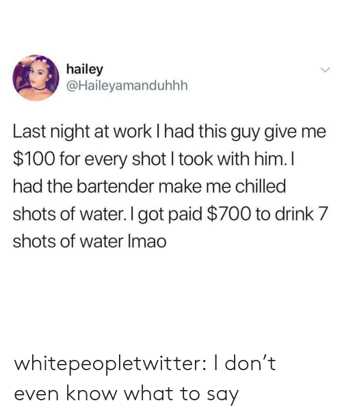 chilled: hailey  @Haileyamanduhhh  Last night at work I had this guy give me  $100 for every shot I took with him. l  had the bartender make me chilled  shots of water. I got paid $700 to drink 7  shots of water Imao whitepeopletwitter:  I don't even know what to say