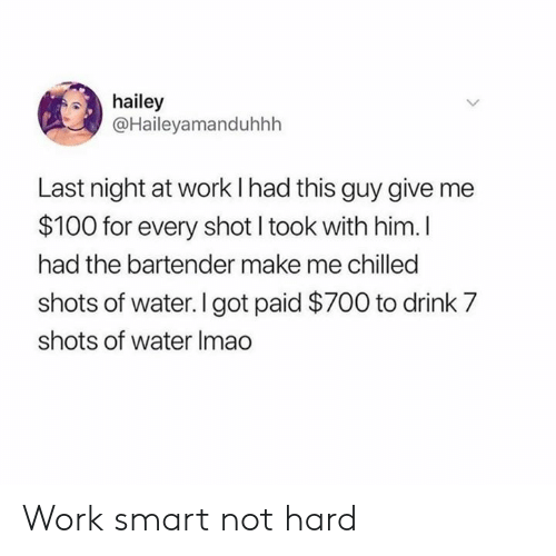 chilled: hailey  @Haileyamanduhhh  Last night at work I had this guy give  $100 for every shot I took with him. I  had the bartender make me chilled  shots of water. I got paid $700 to drink 7  shots of water Imao Work smart not hard