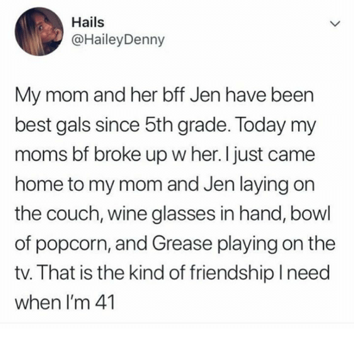 Memes, Moms, and Wine: Hails  @HaileyDenny  My mom and her bff Jen have been  best gals since 5th grade. Today my  moms bf broke up w her. I just came  home to my mom and Jen laying on  the couch, wine glasses in hand, bowl  of popcorn, and Grease playing on the  tv. That is the kind of friendshiplneed  when I'm 41