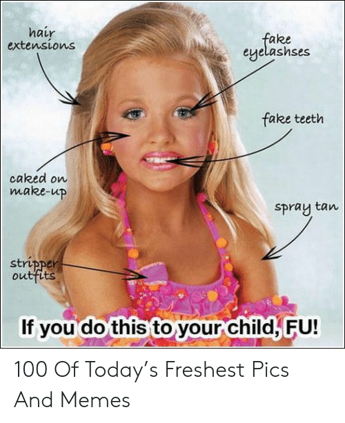 stripper: hair  extensions  fake  eyelashses  fake teeth  caked on  make-up  Spray tan  stripper  outfits  If you do this to your child, FU! 100 Of Today's Freshest Pics And Memes