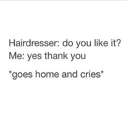 Yes Thank You: Hairdresser: do you like it?  Me: yes thank you  goes home and cries*