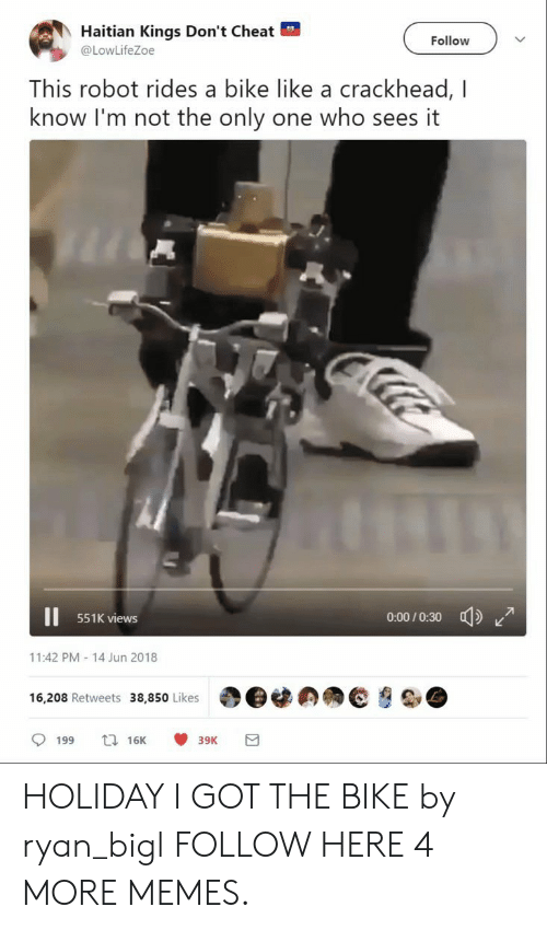 haitian: Haitian Kings Don't Cheat  @LowLifeZoe  Follow  This robot rides a bike like a crackhead, I  know I'm not the only one who sees it  551K views  0-00/0:30  11:42 PM-14 Jun 2018  16,208 Retweets 38,850 Likes | O@闊の拥@ HOLIDAY I GOT THE BIKE by ryan_bigl FOLLOW HERE 4 MORE MEMES.