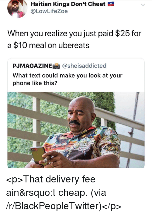 haitian: Haitian Kings Don't Cheat  @LowLifeZoe  When you realize you just paid $25 for  a $10 meal on ubereats  PJMAGAZINEİ İ @she.saddicted  What text could make you look at your  phone like this? <p>That delivery fee ain&rsquo;t cheap. (via /r/BlackPeopleTwitter)</p>