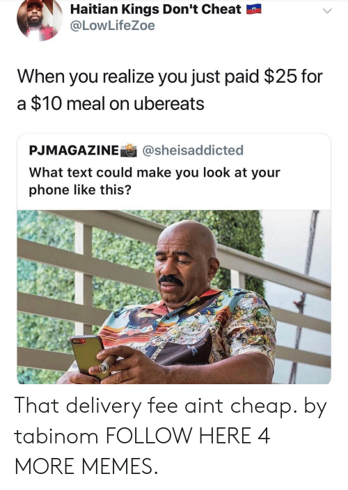 haitian: Haitian Kings Don't Cheat  @LowLifeZoe  When you realize you just paid $25 for  a $10 meal on ubereats  PJMAGAZINEİ İ @she.saddicted  What text could make you look at your  phone like this? That delivery fee aint cheap. by tabinom FOLLOW HERE 4 MORE MEMES.
