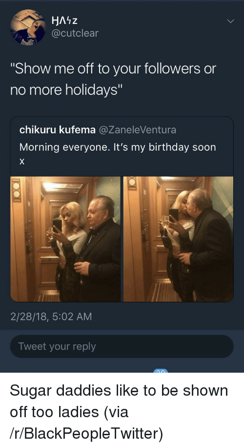 """Birthday, Blackpeopletwitter, and Soon...: HAiz  @cutclear  """"Show me off to your followers or  no more holidays""""  chikuru kufema @ZaneleVentura  Morning everyone. It's my birthday soon  2/28/18, 5:02 AM  Tweet your reply <p>Sugar daddies like to be shown off too ladies (via /r/BlackPeopleTwitter)</p>"""
