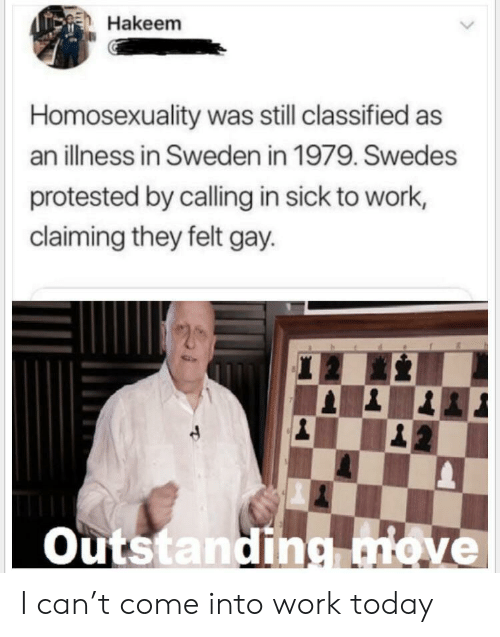 Illness: Hakeem  Homosexuality was still classified as  an illness in Sweden in 1979. Swedes  protested by calling in sick to work,  claiming they felt gay  Outstanding.move I can't come into work today
