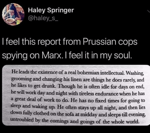 Drunk, Work, and World: Haley Springer  @haley_s  I feel this report from Prussian cops  spying on Marx. I feel it in my soul  He leads the existence of a real bohemian intellectual. Washing,  grooming and changing his linen are things he does rarely, and  he likes to get drunk. Though he is often idle for days on end,  he will work day and night with tireless endurance when he has  a great deal of work to do. He has no fixed times for going to  sleep and waking up. He often stays up all night, and then lies  down fully clothed on the sofa at midday and sleeps till evening,  untroubled by the comings and goings of the whole world