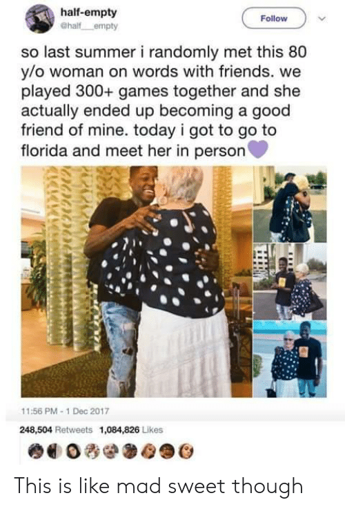 Friends, Summer, and Florida: half-empty  Follow  so last summer i randomly met this 80  y/o woman on words with friends. we  played 300+ games together and she  actually ended up becoming a good  friend of mine. today i got to go to  florida and meet her in person  11:56 PM-1 Dec 2017  248,504 Retweets 1,084,826 Likes This is like mad sweet though