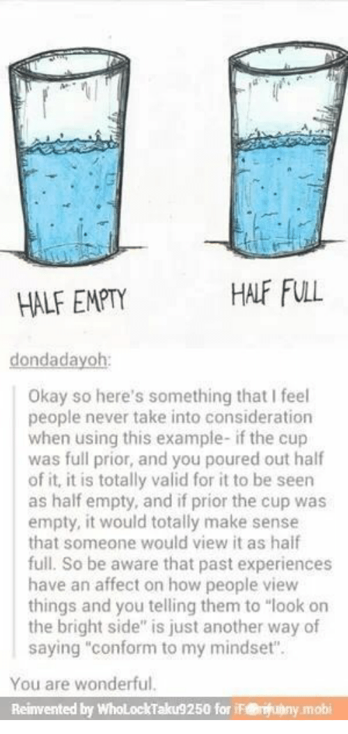 "Experiences: HALF FULL  HALF EMPTY  dondadayoh:  Okay so here's something that I feel  people never take into consideration  when using this example- if the cup  was full prior, and you poured out half  of it, it is totally valid for it to be seen  as half empty, and if prior the cup was  empty, it would totally make sense  that someone would view it as haif  full. So be aware that past experiences  have an affect on how people view  things and you telling them to ""look on  the bright side"" is just another way of  saying ""conform to my mindset"".  You are wonderful.  Reinvented by WholLockTaku9250 for iF@uny.mobi"