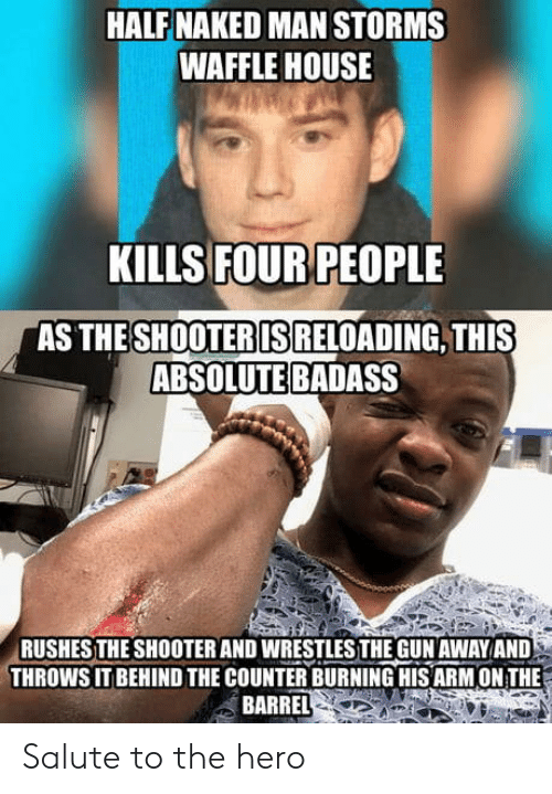 Waffle House: HALF NAKED MAN STORMS  WAFFLE HOUSE  KILLS FOUR PEOPLE  AS THE  SHOOTERIS  RELOADING, THIS  ABSOLUTE BADASS  RUSHESTHE SHOOTER AND WRESTLESTHE GUN AWAYAND  THROWS IT BEHIND THE COUNTER BURNING HIS ARM ON THE  BARREL Salute to the hero