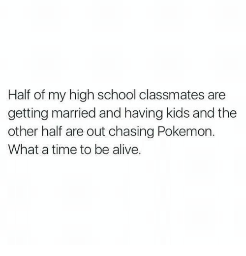 Alive, Pokemon, and School: Half of my high school classmates are  getting married and having kids and the  other half are out chasing Pokemon.  What a time to be alive.