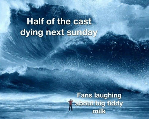 Game of Thrones, Sunday, and Milk: Half of the cast  dying hext sunday  Fans laughing  about big tiddy  milk