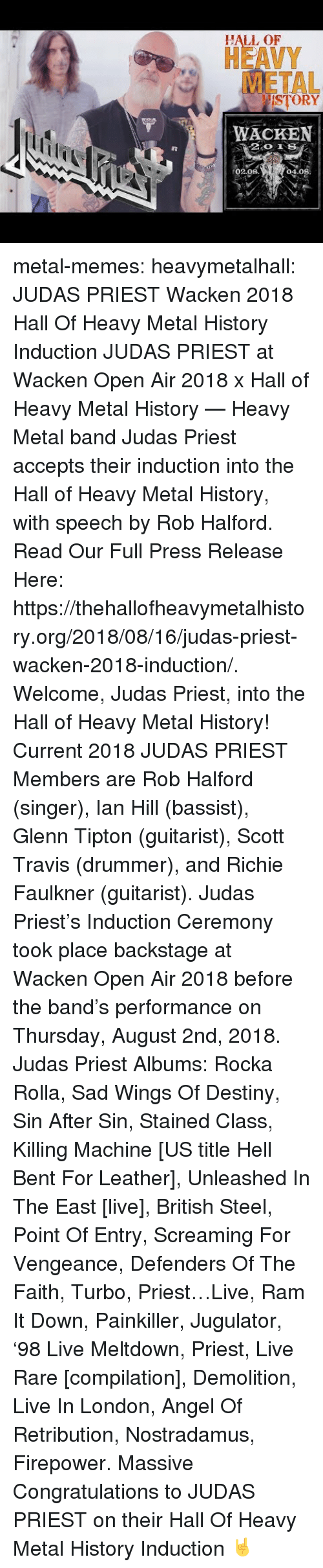 Destiny, Memes, and Tumblr: HALL OF  HEAVY  METAL  ISTORY  WACKEN  02.08  04.08 metal-memes:  heavymetalhall:  JUDAS PRIEST Wacken 2018 Hall Of Heavy Metal History Induction JUDAS PRIEST at Wacken Open Air 2018 x Hall of Heavy Metal History — Heavy Metal band Judas Priest accepts their induction into the Hall of Heavy Metal History, with speech by Rob Halford.   Read Our Full Press Release Here: https://thehallofheavymetalhistory.org/2018/08/16/judas-priest-wacken-2018-induction/.   Welcome, Judas Priest, into the Hall of Heavy Metal History!   Current 2018 JUDAS PRIEST Members are Rob Halford (singer), Ian Hill (bassist), Glenn Tipton (guitarist), Scott Travis (drummer), and Richie Faulkner (guitarist).  Judas Priest's Induction Ceremony took place backstage at Wacken Open Air 2018 before the band's performance on Thursday, August 2nd, 2018.   Judas Priest Albums: Rocka Rolla, Sad Wings Of Destiny, Sin After Sin, Stained Class, Killing Machine [US title Hell Bent For Leather], Unleashed In The East [live], British Steel, Point Of Entry, Screaming For Vengeance, Defenders Of The Faith, Turbo, Priest…Live, Ram It Down, Painkiller, Jugulator, '98 Live Meltdown, Priest, Live  Rare [compilation], Demolition, Live In London, Angel Of Retribution, Nostradamus, Firepower.  Massive Congratulations to JUDAS PRIEST on their Hall Of Heavy Metal History Induction 🤘