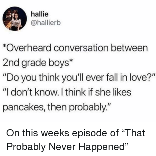 """pancakes: hallie  @hallierb  *Overheard conversation between  2nd grade boys*  """"Do you think you'll ever fall in love?""""  """"I don't know. I think if she likes  pancakes, then probably."""" On this weeks episode of """"That Probably Never Happened"""""""