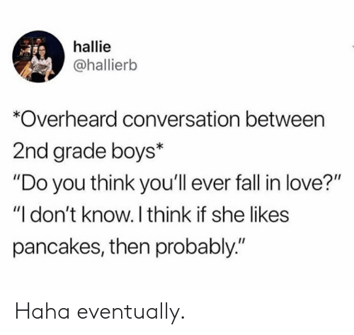 "Fall, Love, and Haha: hallie  @hallierb  *Overheard conversation between  2nd grade boys*  ""Do you think you'll ever fall in love?""  ""I don't know. I think if she likes  pancakes, then probably."" Haha eventually."