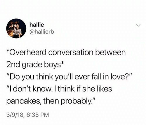 """pancakes: hallie  @hallierb  *Overheard conversation between  2nd grade boys*  """"Do you think you'll ever fall in love?""""  """"I don't know. I think if she likes  pancakes, then probably""""  3/9/18, 6:35 PM"""