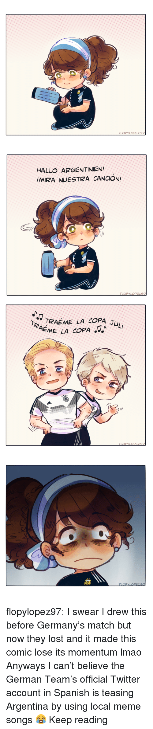 Lmao, Meme, and Spanish: HALLO ARGENTINIEN  MIRA NUESTRA CANCION!   TRAEME LA COPA J  EME LA COPA flopylopez97:  I swear I drew this before Germany's match but now they lost and it made this comic lose its momentum lmao   Anyways I can't believe the German Team's official Twitter account in Spanish is teasing Argentina by using local meme songs   😂    Keep reading