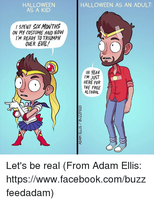 Facebook, Halloween, and Memes: HALLOWEEN  AS A KID  SPENT SK MONTHS  ON MY COSTUME AND NOW  IM READy TO TRIUMPH  OVER EVIL!  HALLOWEEN AS AN ADULT  UH YEAH  IM JUST  HERE FOR  THE FREE  ALCOHOL Let's be real (From Adam Ellis: https://www.facebook.com/buzzfeedadam)