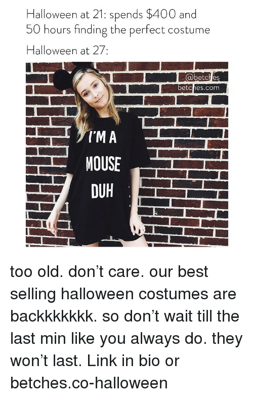 Halloween Costumes: Halloween at 21: spends $400 and  50 hours finding the perfect costume  Halloween at 27:  abetch es  etches.com  DUH  그 too old. don't care. our best selling halloween costumes are backkkkkkk. so don't wait till the last min like you always do. they won't last. Link in bio or betches.co-halloween