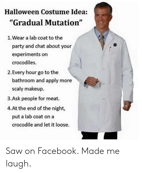 "Facebook, Halloween, and Makeup: Halloween Costume Idea:  ""Gradual Mutation""  1. Wear a lab coat to the  party and chat about your  experiments on  crocodiles.  2. Every hour go to the  bathroom and apply more  scaly makeup  3.Ask people for meat.  4.At the end of the night,  put a lab coat on a  crocodile and let it loose. Saw on Facebook. Made me laugh."
