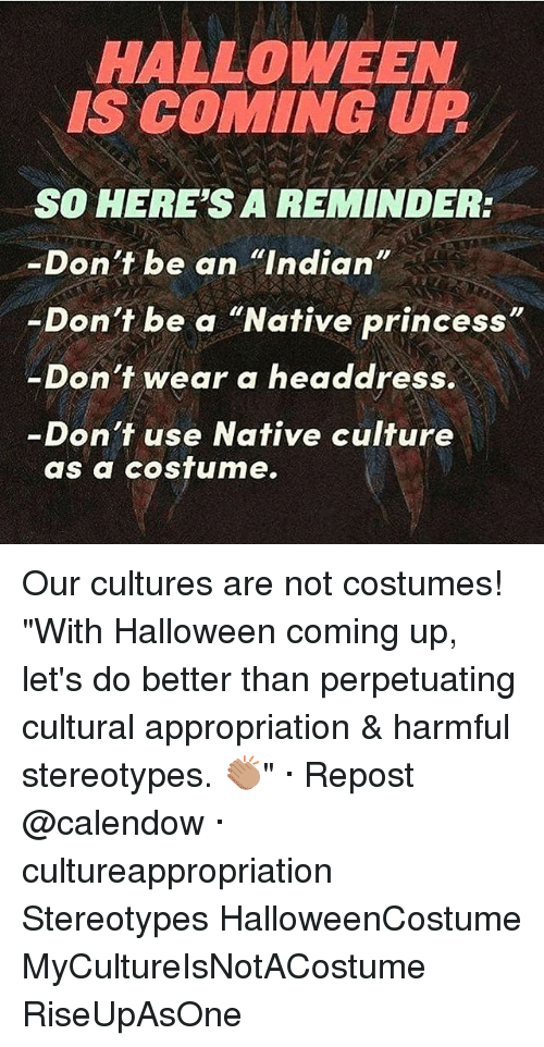 """cultural appropriation: HALLOWEEN  IS COMING UP  SO HERE'S A REMINDER:  -Don't be an """"Indian  Don't be a """"Native princess  -Don't wear a headdress.  Don't use Native culture  as a costume. Our cultures are not costumes! """"With Halloween coming up, let's do better than perpetuating cultural appropriation & harmful stereotypes. 👏🏽"""" · Repost @calendow · cultureappropriation Stereotypes HalloweenCostume MyCultureIsNotACostume RiseUpAsOne"""