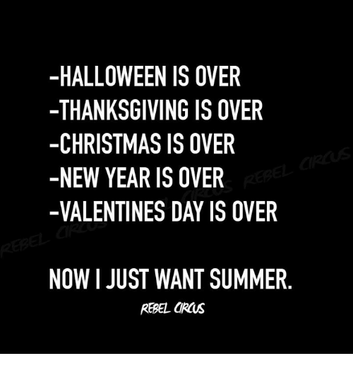 Christmas, Dank, and Halloween: -HALLOWEEN IS OVER  -THANKSGIVING IS OVER  -CHRISTMAS IS OVER  -NEW YEAR IS OVER  -VALENTINES DAY IS OVER  NOW I JUST WANT SUMMER.  REBEL URs
