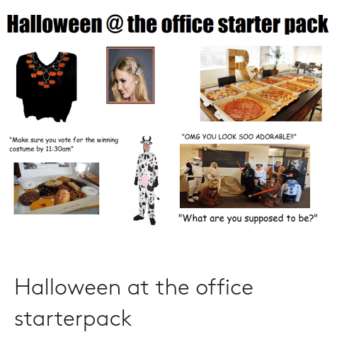 """Halloween, Omg, and Starter Packs: Halloween@the office starter pack  R  """"OMG YOU LOOK SOO ADORABLE!!""""  """"Make sure you vote for the winning  costume by 11:30am""""  """"What are you supposed to be?"""" Halloween at the office starterpack"""