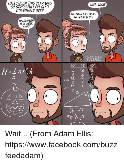 Finals Over: HALLOWEEN THIS YEAR WAS  SO STRESSFUL! I'M GLAD  IT'S FINALLY OVER  HALLOWEEN  IS A WEEK  AWAY  WAIT, WHAT  HALLOWEEN HASN'T  HAPPENED YET  ADAM ELLIS  BUZZFEED  ICCN  30  45° 60  1 V2 VE  Sin  2 2 2  V3 V2  COS  2 2 U2  tan  x 3  45' lo  SV2  o o Wait... (From Adam Ellis: https://www.facebook.com/buzzfeedadam)