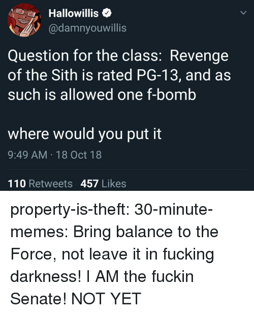 F Bomb: Hallowillis<  @damnyouwillis  Question for the class: Revenge  of the Sith is rated PG-13, and as  such is allowed one f-bomb  where would you put it  9:49 AM 18 Oct 18  110 Retweets 457 Likes property-is-theft: 30-minute-memes:  Bring balance to the Force, not leave it in fucking darkness!  I AM the fuckin Senate!  NOT YET