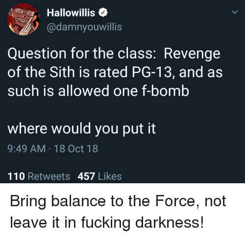 F Bomb: Hallowillis<  @damnyouwillis  Question for the class: Revenge  of the Sith is rated PG-13, and as  such is allowed one f-bomb  where would you put it  9:49 AM 18 Oct 18  110 Retweets 457 Likes Bring balance to the Force, not leave it in fucking darkness!