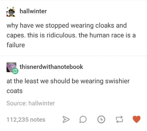 This Is Ridiculous: hallwinter  why have we stopped wearing cloaks and  capes. this is ridiculous. the human race is a  failure  thisnerdwithanotebook  at the least we should be wearing swishier  coats  Source: hallwinter  112,235 notes