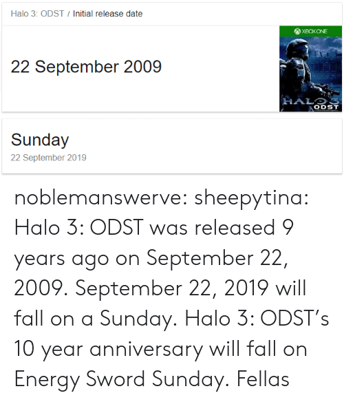 halo 3: Halo 3: ODST  Initial release date  22 September 2009  ODST  Sunday  22 September 2019 noblemanswerve:  sheepytina:  Halo 3: ODST was released 9 years ago on September 22, 2009. September 22, 2019 will fall on a Sunday. Halo 3: ODST's 10 year anniversary will fall on Energy Sword Sunday.   Fellas