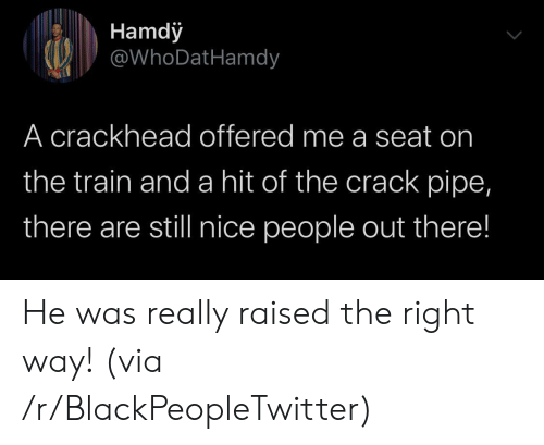 Pipe: Hamdy  @WhoDatHamdy  A crackhead offered me a seat on  the train and a hit of the crack pipe,  there are still nice people out there! He was really raised the right way! (via /r/BlackPeopleTwitter)