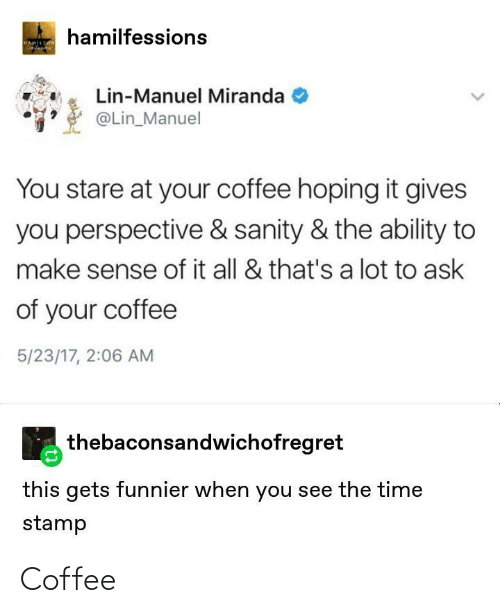 Ability: hamilfessions  HAMILTON  Genfa  Lin-Manuel Miranda  @Lin_Manuel  You stare at your coffee hoping it gives  you perspective & sanity & the ability to  make sense of it all & that's a lot to ask  of your coffee  5/23/17, 2:06 AM  thebaconsandwichofregret  this gets funnier when you see the time  stamp Coffee