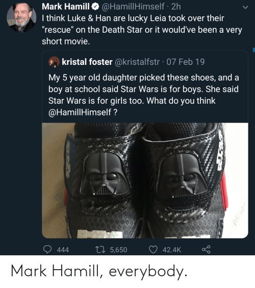 "what do you think: @HamillHimself · 2h  I think Luke & Han are lucky Leia took over their  ""rescue"" on the Death Star or it would've been a very  Mark Hamill  short movie.  kristal foster @kristalfstr · 07 Feb 19  My 5 year old daughter picked these shoes, and a  boy at school said Star Wars is for boys. She said  Star Wars is for girls too. What do you think  @HamillHimself ?  27 5,650  42.4K  444 Mark Hamill, everybody."