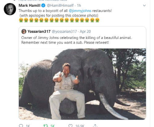 Restaurants: @HamillHimself 1h  Mark Hamill  Thumbs up to a boycott of all @jimmyjohns restaurants!  (with apologies for posting this obscene photo)  Yossarian317 @yossarian317 Apr 20  Owner of Jimmy Johns celebrating the killing of a beautiful animal.  Remember next time you want a sub. Please retweet!  O 1K  16 9K  1. 5K