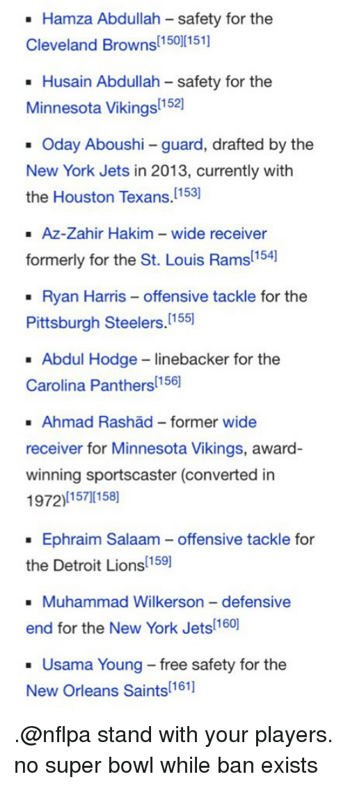 Pittsburgh Steeler: Hamza Abdullah -safety for the  [150][151]  Cleveland Browns  Husain Abdullah safety for the  Minnesota Vikings  Oday Aboushi guard, drafted by the  New York Jets in 2013, currently with  the Houston [153]  Texans.  Az-Zahir Hakim wide receiver  154  formerly for the St. Louis Rams  Ryan Harris offensive tackle for the  Pittsburgh Steelers  [155]  Abdul Hodge-linebacker for the  156  Carolina Panthers  Ahmad Rashad former wide  receiver for Minnesota Vikings, award-  winning sportscaster (converted in  1972)[15710158]  Ephraim Salaam offensive tackle for  [159]  the Detroit Lions  Muhammad Wilkerson defensive  end for the New York 1601  Usama Young-free safety for the  New Orleans 11611  Saints .@nflpa stand with your players. no super bowl while ban exists