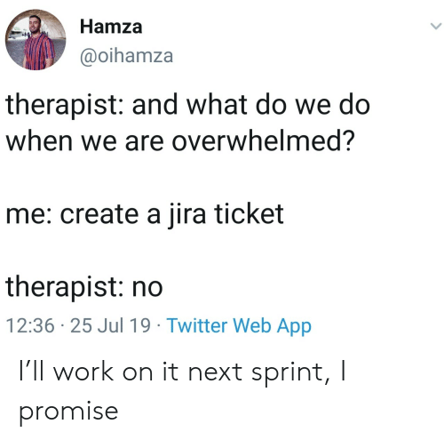 Twitter, Work, and Sprint: Hamza  @oihamza  therapist: and what do we do  when we are overwhelmed?  me: create a jira ticket  therapist: no  12:36 25 Jul 19 Twitter Web App I'll work on it next sprint, I promise