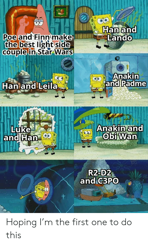 han: Han and  Lando  Poe and Finn make  the best light side  Couple in Star Wars  Anakin  and Padme  Han and Leila  Anakin and  Obi Wan  Luke  and Han  R2-D2  and C3PO Hoping I'm the first one to do this