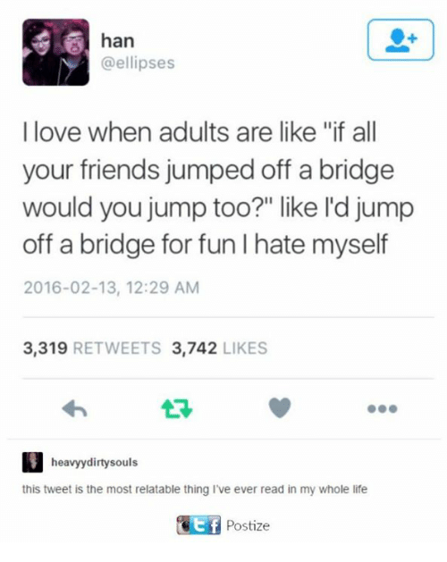 "Friends, Life, and Love: han  @ellipses  I love when adults are like ""if all  your friends jumped off a bridge  would you jump too?"" like l'd jump  off a bridge for fun I hate myself  2016-02-13, 12:29 AM  3.319  RETWEETS 3.742  LIKES  heavyydirty souls  this tweet is the most relatable thing I've ever read in my whole life  Ctf Postize"