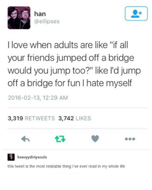 "Friends, Life, and Love: han  @ellipses  I love when adults are like ""if all  your friends jumped off a bridge  would you jump too?"" like l'd jump  off a bridge for fun I hate myself  2016-02-13, 12:29 AM  3.319  RETWEETS 3.742  LIKES  heavy dirty souls  this tweet is the most relatable thing I've ever read in my whole life"