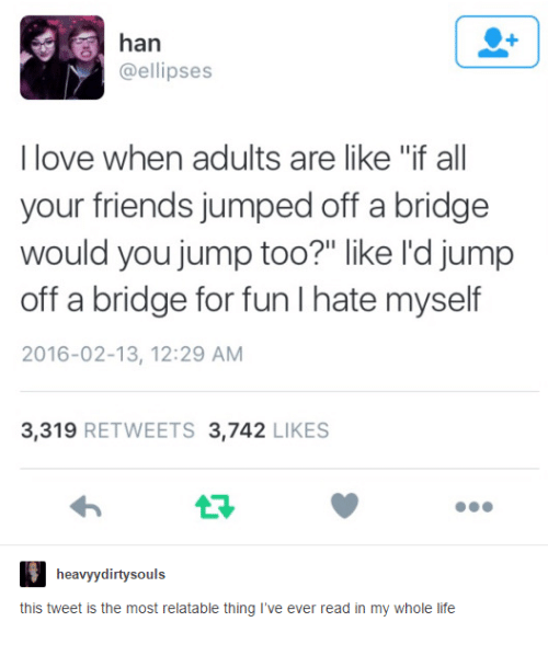 "Friends, Life, and Love: han  @ellipses  I love when adults are like ""if all  your friends jumped off a bridge  would you jump too?"" like l'd jump  off a bridge for fun I hate myself  2016-02-13, 12:29 AM  3,319 RETWEETS 3,742 LIKES  13  heavyydirtysouls  this tweet is the most relatable thing I've ever read in my whole life"