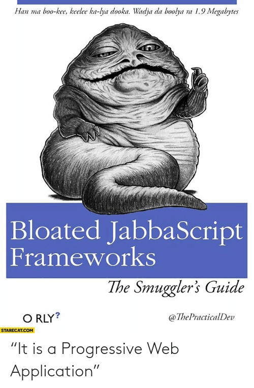 "guide: Han ma boo-kee, keelee ka-lya dooka. Wadja da boolya ra 1.9 Megabytes  Bloated JabbaScript  Frameworks  The Smuggler's Guide  O RLY?  @ThePracticalDev  STARECAT.COM ""It is a Progressive Web Application"""